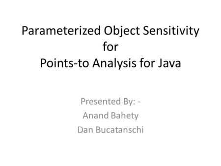 Parameterized Object Sensitivity for Points-to Analysis for Java Presented By: - Anand Bahety Dan Bucatanschi.