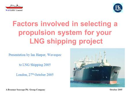 WAVESPEC Limited A Braemar Seascope Plc. Group Company October 2005 Factors involved in selecting a propulsion system for your LNG shipping project Presentation.