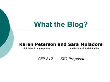 What the Blog? Karen Peterson and Sara Muladore High School Language Arts Middle School Social Studies CEP 812 - - SIG Proposal.