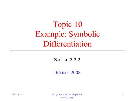 Fall 2008Programming Development Techniques 1 Topic 10 Example: Symbolic Differentiation Section 2.3.2 October 2008.