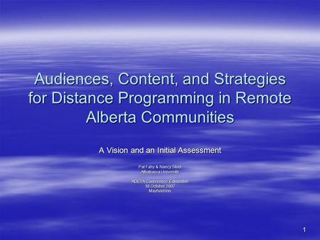 1 Audiences, Content, and Strategies for Distance Programming in Remote Alberta Communities A Vision and an Initial Assessment Pat Fahy & Nancy Steel Athabasca.