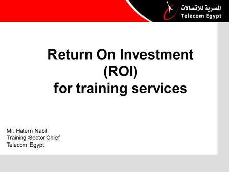 Return On Investment (ROI) for training services Mr. Hatem Nabil Training Sector Chief Telecom Egypt.