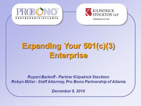 Expanding Your 501(c)(3) Enterprise Rupert Barkoff - Partner Kilpatrick Stockton Robyn Miller - Staff Attorney, Pro Bono Partnership of Atlanta December.