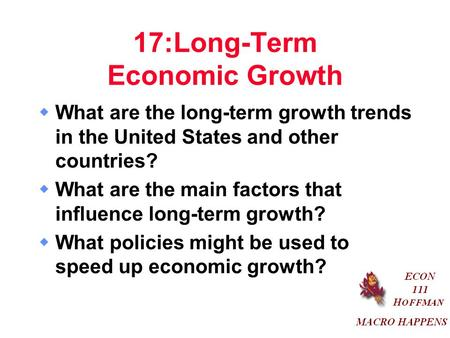 17:Long-Term Economic Growth  What are the long-term growth trends in the United States and other countries?  What are the main factors that influence.