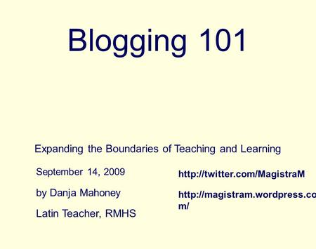 Blogging 101 Expanding the Boundaries of Teaching and Learning by Danja Mahoney September 14, 2009 Latin Teacher, RMHS  m/