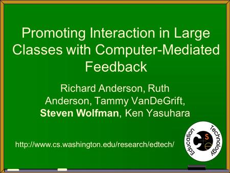 Promoting Interaction in Large Classes with Computer-Mediated Feedback Richard Anderson, Ruth Anderson, Tammy VanDeGrift, Steven Wolfman, Ken Yasuhara.