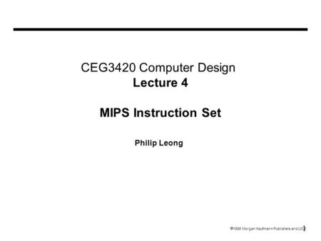 1  1998 Morgan Kaufmann Publishers and UCB CEG3420 Computer Design Lecture 4 MIPS Instruction Set Philip Leong.