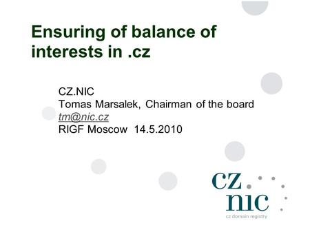 1 Ensuring of balance of interests in.cz CZ.NIC Tomas Marsalek, Chairman of the board RIGF Moscow 14.5.2010.