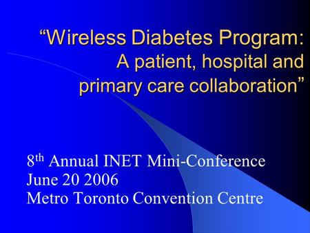 """Wireless Diabetes Program: A patient, hospital and primary care collaboration "" 8 th Annual INET Mini-Conference June 20 2006 Metro Toronto Convention."
