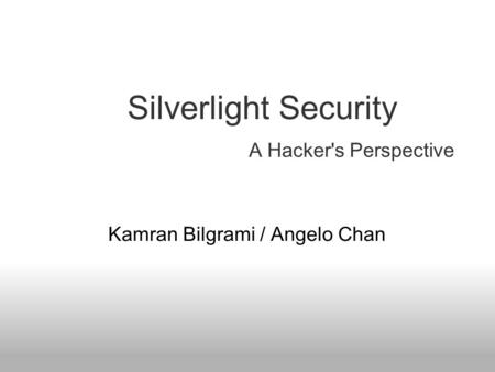 A Hacker's Perspective Kamran Bilgrami / Angelo Chan Silverlight Security.