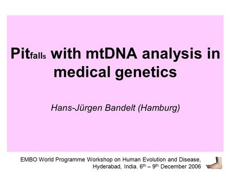 Pit fall s with mtDNA analysis in medical genetics Hans-Jürgen Bandelt (Hamburg) EMBO World Programme Workshop on Human Evolution and Disease, Hyderabad,