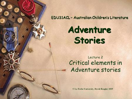 EDU31ACL – Australian Children's Literature Adventure Stories Lecture 2 Critical elements in Adventure stories © La Trobe University, David Beagley 2005.