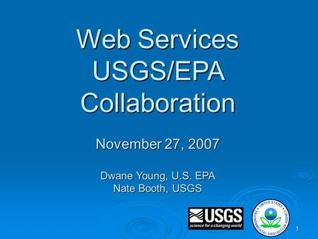1 Web Services USGS/EPA Collaboration November 27, 2007 Dwane Young, U.S. EPA Nate Booth, USGS.