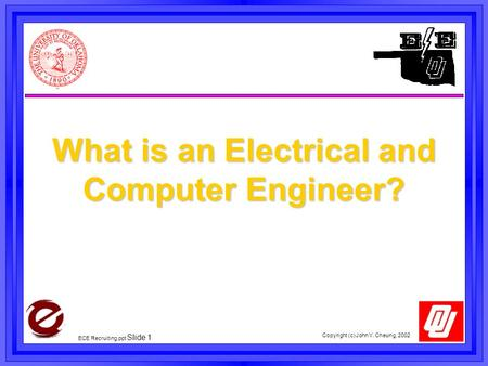 Copyright (c) John Y. Cheung, 2002 ECE Recruiting,ppt Slide 1 What is an Electrical and Computer Engineer?