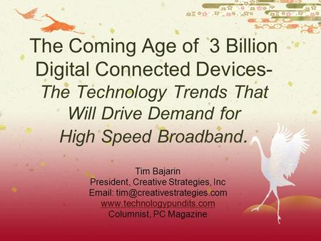 The Coming Age of 3 Billion Digital Connected Devices- The Technology Trends That Will Drive Demand for High Speed Broadband. Tim Bajarin President, Creative.