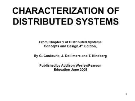 1 CHARACTERIZATION OF DISTRIBUTED SYSTEMS From Chapter 1 of Distributed Systems Concepts and Design,4 th Edition, By G. Coulouris, J. Dollimore and T.