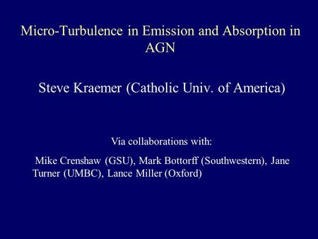 Micro-Turbulence in Emission and Absorption in AGN Steve Kraemer (Catholic Univ. of America) Via collaborations with: Mike Crenshaw (GSU), Mark Bottorff.