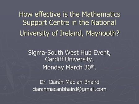 How effective is the Mathematics Support Centre in the National University of Ireland, Maynooth? Sigma-South West Hub Event, Cardiff University. Monday.