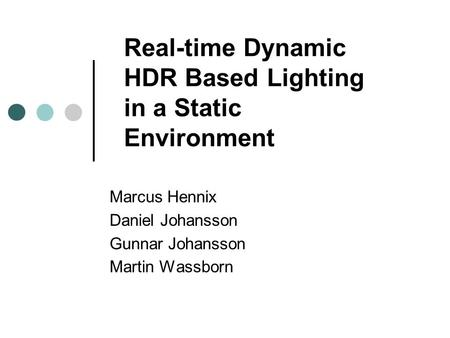 Real-time Dynamic HDR Based Lighting in a Static Environment Marcus Hennix Daniel Johansson Gunnar Johansson Martin Wassborn.