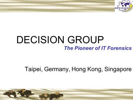 DECISION GROUP The Pioneer of IT Forensics Taipei, Germany, Hong Kong, Singapore.