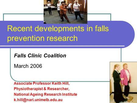 Recent developments in falls prevention research Falls Clinic Coalition March 2006 Associate Professor Keith Hill, Physiotherapist & Researcher, National.