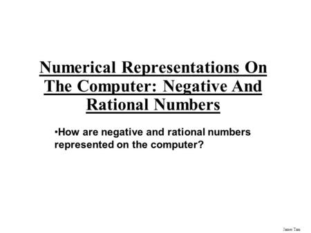 James Tam Numerical Representations On The Computer: Negative And Rational Numbers How are negative and rational numbers represented on the computer?