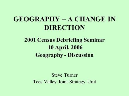 GEOGRAPHY – A CHANGE IN DIRECTION 2001 Census Debriefing Seminar 10 April, 2006 Geography - Discussion Steve Turner Tees Valley Joint Strategy Unit.