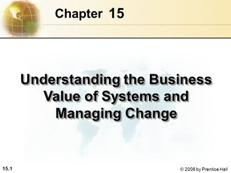 15.1 © 2006 by Prentice Hall 15 Chapter Understanding the Business Value of Systems and Managing Change.