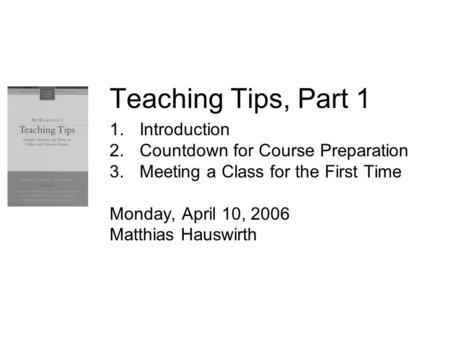 Teaching Tips, Part 1 1.Introduction 2.Countdown for Course Preparation 3.Meeting a Class for the First Time Monday, April 10, 2006 Matthias Hauswirth.