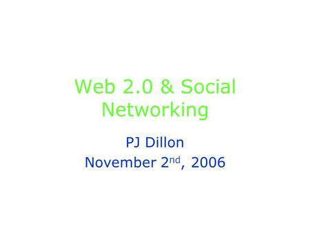 Web 2.0 & <strong>Social</strong> <strong>Networking</strong> PJ Dillon November 2 nd, 2006.
