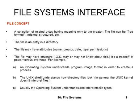 10: File Systems1 FILE SYSTEMS INTERFACE FILE CONCEPT A collection of related bytes having meaning only to the creator. The file can be free formed,