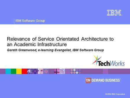 © 2006 IBM Corporation IBM Software Group Relevance of Service Orientated Architecture to an Academic Infrastructure Gareth Greenwood, e-learning Evangelist,