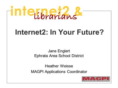 Internet2: In Your Future? Jane Englert Ephrata Area School District Heather Weisse MAGPI Applications Coordinator.