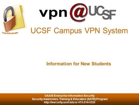 OAAIS Enterprise Information Security Security Awareness, Training & Education (SATE) Program  or 415.514-3333 UCSF Campus VPN.