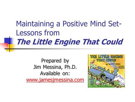 Maintaining a Positive Mind Set- Lessons from The Little Engine That Could Prepared by Jim Messina, Ph.D. Available on: www.jamesjmessina.com.