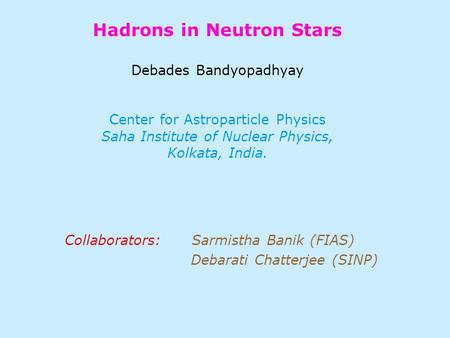 Hadrons in Neutron Stars Debades Bandyopadhyay Center for Astroparticle Physics Saha Institute of Nuclear Physics, Kolkata, India. Collaborators: Sarmistha.