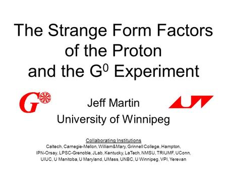 The Strange Form Factors of the Proton and the G 0 Experiment Jeff Martin University of Winnipeg Collaborating Institutions Caltech, Carnegie-Mellon, William&Mary,