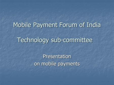 Mobile Payment Forum of India Technology sub-committee Presentation on mobile payments.