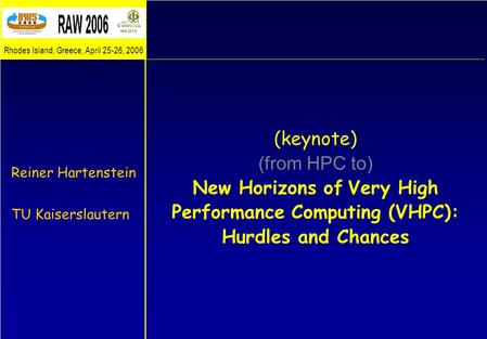 (keynote) (from HPC to) New Horizons of Very High Performance Computing (VHPC): Hurdles and Chances Reiner Hartenstein TU Kaiserslautern Rhodes Island,