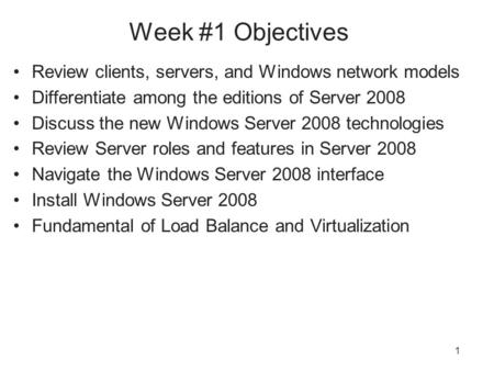 1 Week #1 Objectives Review clients, servers, and Windows network models Differentiate among the editions of Server 2008 Discuss the new Windows Server.