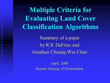 Multiple Criteria for Evaluating Land Cover Classification Algorithms Summary of a paper by R.S. DeFries and Jonathan Cheung-Wai Chan April, 2000 Remote.