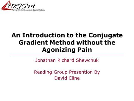 6/3/2015 An Introduction to the Conjugate Gradient Method without the Agonizing Pain Jonathan Richard Shewchuk Reading Group Presention By David Cline.