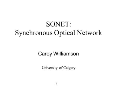 1 SONET: Synchronous Optical Network Carey Williamson University of Calgary.