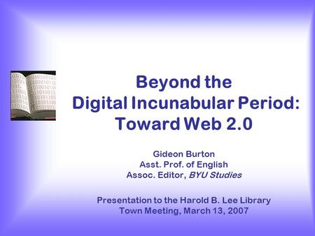 Beyond the Digital Incunabular Period: Toward Web 2.0 Gideon Burton Asst. Prof. of English Assoc. Editor, BYU Studies Presentation to the Harold B. Lee.