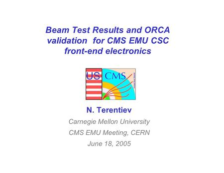 US Beam Test Results and ORCA validation for CMS EMU CSC front-end electronics N. Terentiev Carnegie Mellon University CMS EMU Meeting, CERN June 18, 2005.