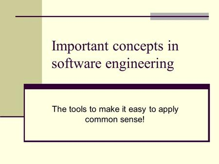 Important concepts in software engineering The tools to make it easy to apply common sense!