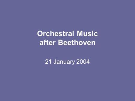 Orchestral Music after Beethoven 21 January 2004.