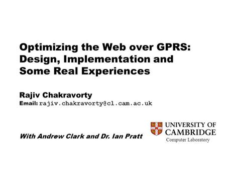 Computer Laboratory Optimizing the Web over GPRS: Design, Implementation and Some Real Experiences Rajiv Chakravorty