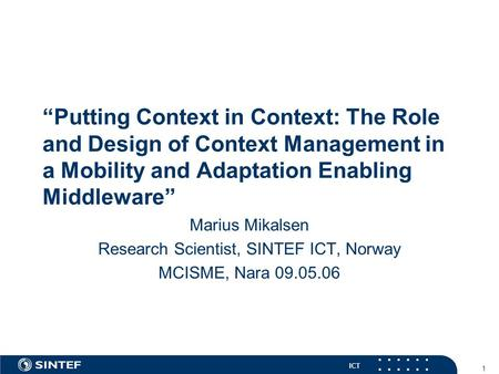 "ICT 1 ""Putting Context in Context: The Role and Design of Context Management in a Mobility and Adaptation Enabling Middleware"" Marius Mikalsen Research."