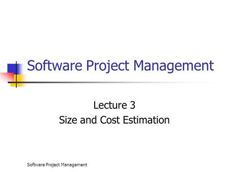 Software Project Management Lecture 3 Size and Cost Estimation.